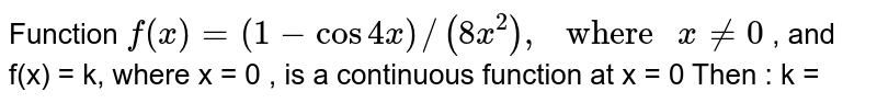 """Function `f(x) = (1-cos 4x)//(8x^(2)), """" where """" x != 0 ` , and f(x) = k, where x = 0 , is a continuous function at x = 0 Then : k ="""