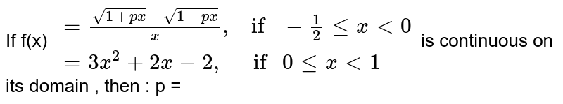 """If f(x) `{: (=(sqrt(1+px) - sqrt(1- px))/x"""",    if """"-1/2 le x lt 0 ),(= 3x^(2) + 2x - 2 """",      if """" 0 le  x lt 1 ):}` is continuous on its domain , then : p ="""