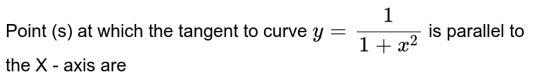 Point (s) at which the tangent to curve `y=(1)/(1+x^(2)` is parallel to the X - axis are