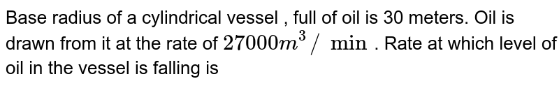 Base radius of a cylindrical vessel , full of oil is 30 meters. Oil is drawn from it at the rate of `27000 m^(3)//min`. Rate at which level of oil in the vessel is falling is