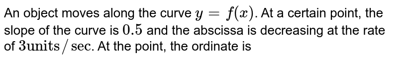 """An object moves along the curve `y=f(x)`. At a certain point, the slope of the curve is `0.5` and the abscissa is decreasing at the rate of `3 """"units"""" //sec`. At the point, the ordinate is"""