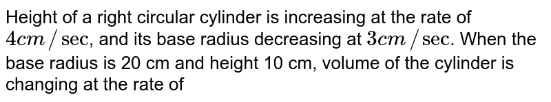 Height of a right circular cylinder is increasing at the rate of `4 cm //sec`, and its base radius decreasing at `3 cm //sec`. When the base radius is 20 cm and height 10 cm, volume of the cylinder is changing at the rate of
