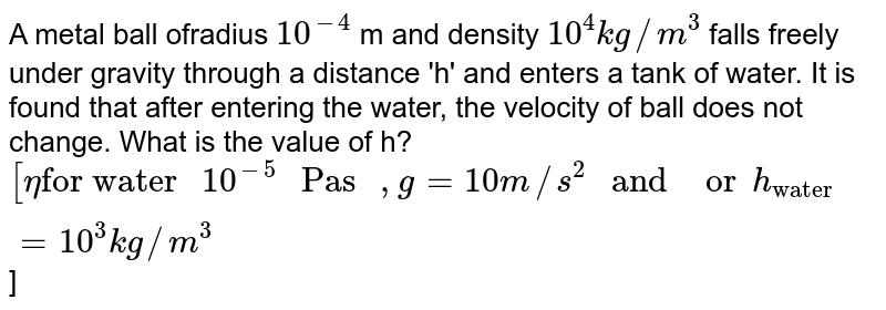 """A metal ball ofradius `10^(-4)` m and density `10^4 kg//m^3`  falls freely under gravity through a distance 'h' and enters a tank of water. It is found that after entering the water, the velocity of ball does not change. What is the value of h? <br> `[eta """"for water """"10^(-5)"""" Pas """",g=10m//s^2"""" and """"orh_(""""water"""")=10^3kg//m^3`]"""