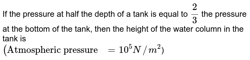 """If the pressure at half the depth of a tank is equal to `2/3` the pressure at the bottom of the tank, then the height of the water column in the tank is  <br> `(""""Atmospheric pressure """"=10^5N//m^2`)"""