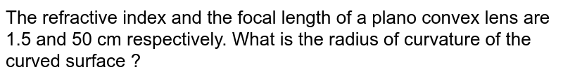 The refractive index and the focal length of a plano convex lens are 1.5 and 50 cm respectively. What is the radius of curvature of the curved surface ?