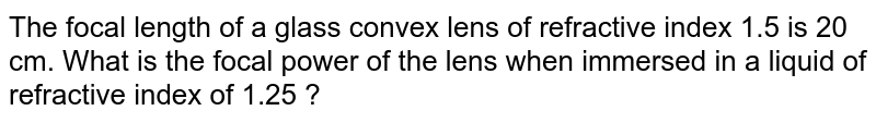 The focal length of a glass convex lens of refractive  index 1.5 is 20 cm. What is the focal power of the lens when immersed in a liquid of refractive  index of 1.25 ?