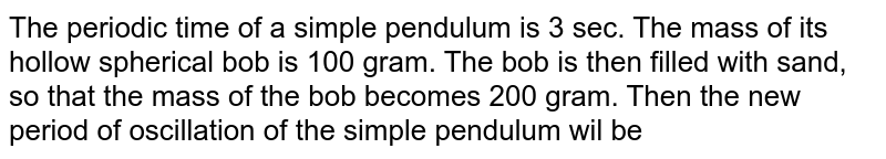 The periodic time of a simple pendulum is 3 sec. The mass of its hollow spherical bob is 100 gram. The bob is then filled with sand, so that the mass of the bob becomes 200 gram. Then the new period of oscillation of the simple pendulum wil be