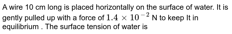 A wire 10 cm long is placed horizontally on the surface of water. It is gently pulled  up with a force of `1.4 xx10^(-2)`  N to keep It in equilibrium . The surface tension of water is