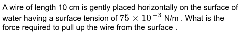 A wire of length 10 cm is gently placed horizontally on the surface of water having a surface tension of `75xx10^(-3)` N/m . What is the force required to pull up the wire from the surface .