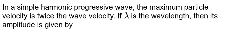 In a simple harmonic progressive wave, the maximum particle velocity is twice the wave velocity. If `lamda` is the wavelength, then its amplitude is given by