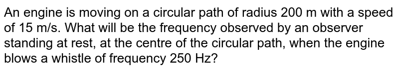 An engine is moving on a circular path of radius 200 m with a speed of 15 m/s. What will be the frequency observed by an observer standing at rest, at the centre of the circular path, when the engine blows a whistle of frequency 250 Hz?