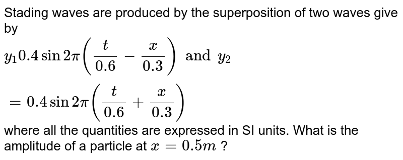 Stading  waves are produced by the superposition of two waves give by `y_(1) 0.4 sin 2pi ((t)/(0.6)-(x)/(0.3)) and y_(2)=0.4  sin 2 pi ((t)/(0.6) +(x)/(0.3))` where all the quantities are expressed in SI units. What is the amplitude of a particle at `x=0.5m` ?