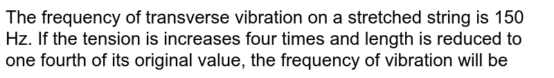 The frequency of transverse vibration on a stretched string is 150 Hz. If the tension is increases four times and length is reduced to one fourth  of its original value, the frequency of vibration will be