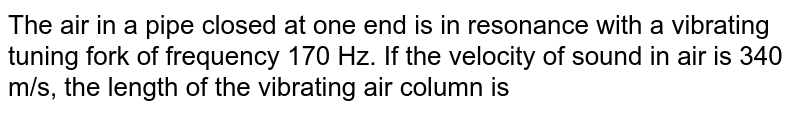 The air in a pipe closed at one end is in resonance with a vibrating tuning fork of frequency 170 Hz. If the velocity of sound in air is 340 m/s, the length of the vibrating air column is