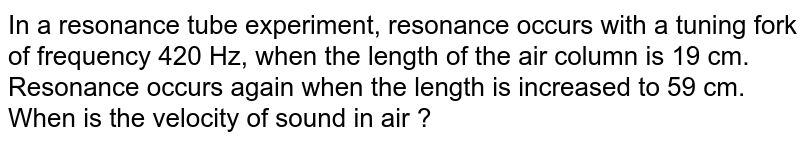 In a resonance tube experiment, resonance occurs with a tuning fork of frequency 420 Hz, when the length of the  air column is 19 cm. Resonance occurs again when the length is increased to 59 cm. When is the velocity of sound in air ?