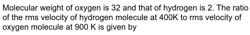 Molecular  weight of oxygen is 32 and that of hydrogen is 2. The ratio of the rms velocity of hydrogen molecule at 400K to rms velocity of oxygen molecule at 900 K is given by