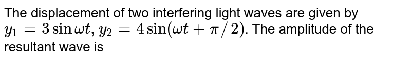 The displacement of two interfering light waves are given by `y_(1)=3 sinomegat,y_(2)=4 sin(omegat+pi//2)`. The amplitude of the resultant wave is