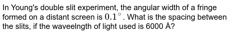 In Young's double slit experiment, the angular width of a fringe formed on a distant screen is `0.1^(@)`. What is the spacing between the slits, if the waveelngth of light used is 6000