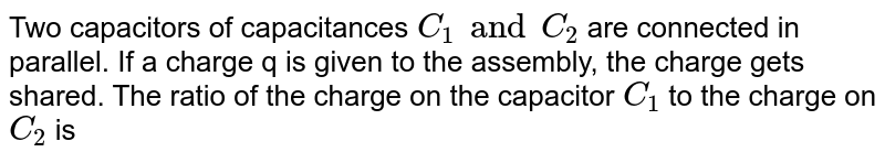 Two capacitors of capacitances `C_(1) and C_(2)` are connected in parallel. If a charge q is given to the assembly, the charge gets shared. The ratio of the charge on the capacitor `C_(1)` to the charge on `C_(2)` is