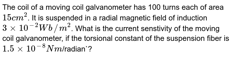 The coil of a moving coil galvanometer has 100 turns each of area` 15 cm^(2)`. It is suspended in a radial magnetic field of induction `3 xx 10^(-2)Wb//m^(2)`. What is the current senstivity of the moving coil galvanometer, if the torsional constant of the suspension fiber is` 1.5 xx 10^(-8)Nm`/radian`?