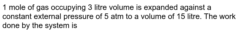 1 mole of gas occupying 3 litre volume is expanded against a constant external pressure of 5 atm to a volume of 15 litre. The work done by the system is