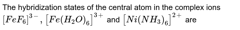 The hybridization states of the central atom in the complex ions `[FeF_(6)]^(3-), [Fe(H_(2)O)_(6)]^(3+)` and `[Ni(NH_(3))_(6)]^(2+)` are