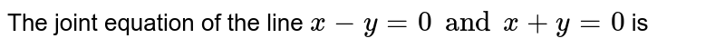 The joint equation of the line `x-y=0 and x+y=0` is
