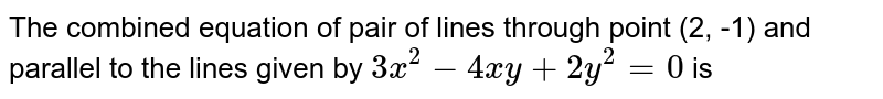 The combined equation of pair of lines through point (2, -1) and parallel to the lines given by `3x^(2)-4xy+2y^(2)=0` is