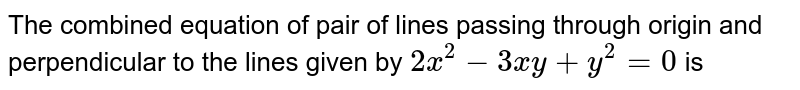The combined equation of pair of lines passing through origin and perpendicular to the lines given by `2x^(2)-3xy+y^(2)=0` is