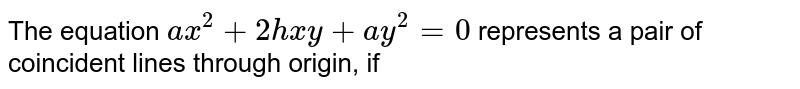 The equation `ax^(2)+2hxy+ay^(2)=0` represents a pair of coincident lines through origin, if