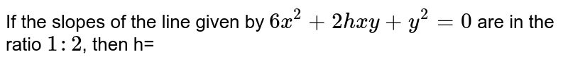 If the slopes of the line given by `6x^(2)+2hxy+y^(2)=0` are in the ratio `1:2`, then h=