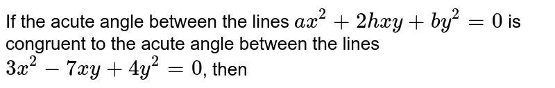 If the acute angle between the lines `ax^(2)+2hxy+by^(2)=0` is congruent to the acute angle between the lines `3x^(2)-7xy+4y^(2)=0`, then