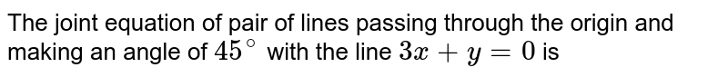 The joint equation of pair of lines passing through the origin and making an angle of `45^(@)` with the line `3x+y=0` is