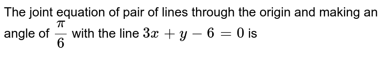 The joint equation of pair of lines through the origin and making an angle of `(pi)/(6)` with the line `3x+y-6=0` is