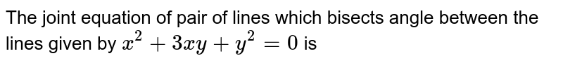 The joint equation of pair of lines which bisects angle between the lines given by `x^(2)+3xy+y^(2)=0` is