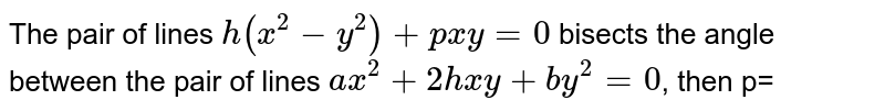 The pair of lines `h(x^(2)-y^(2))+pxy=0` bisects the angle between the pair of lines `ax^(2)+2hxy+by^(2)=0`, then p=