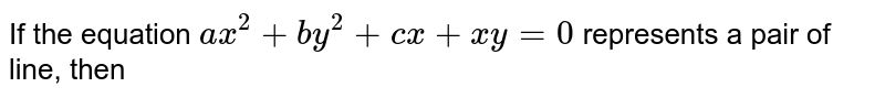 If the equation `ax^(2)+by^(2)+cx+xy=0` represents a pair of line, then