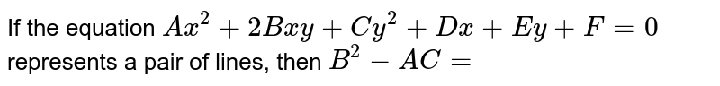 If the equation `Ax^(2)+2Bxy+Cy^(2)+Dx+Ey+F=0` represents a pair of lines, then `B^(2)-AC=`