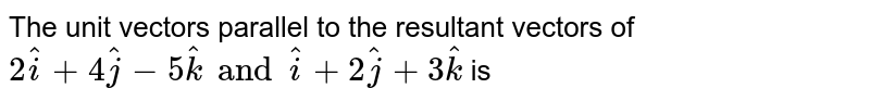 The unit vectors parallel to the resultant vectors of `2hat(i)+4hat(j)-5hat(k) and hat(i)+2hat(j)+3hat(k)` is