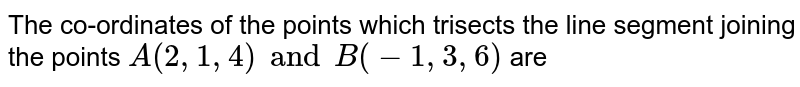 The co-ordinates of the points which trisects the line segment joining the points `A(2, 1, 4) and B(-1, 3, 6)` are