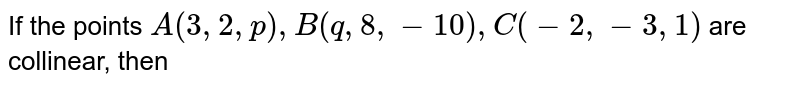 If the points `A(3, 2, p), B(q, 8, -10), C(-2, -3, 1)` are collinear, then