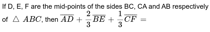 If D, E, F are the mid-points of the sides BC, CA and AB respectively of `triangleABC`, then `overline(AD)+(2)/(3)overline(BE)+(1)/(3)overline(CF)=`
