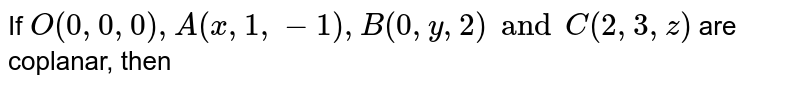 If `O(0, 0, 0), A(x, 1, -1), B(0, y, 2) and C(2, 3, z)` are coplanar, then