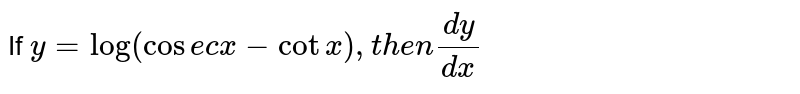 If ` y=log (cosec x -cotx) ,then (dy)/(dx) `