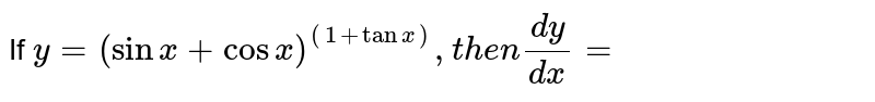 If ` y=(sinx +cosx )^((1+tanx )),then (dy)/(dx) =`