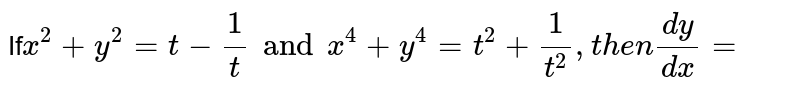 If` x^(2) +y^(2) =t-(1)/(t) andx^(4) +y^(4) =t^(2) +(1)/( t^(2)),then (dy)/(dx) =`