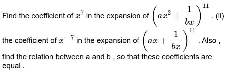 Find the coefficient of ` x^(7)` in the expansion of  <br> `(ax^(2) + (1)/(bx))^(n)` .  <br> (ii) the coefficient of ` x^(-7)` in the expansion of  <br> `(ax + (1)/(bx))^(n)` .   <br> Also , find the relation between a and b , so that these <br> coefficients are equal .