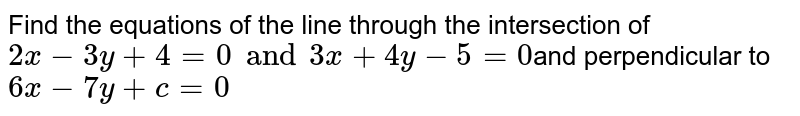Find the equations of the line through the intersection of `2x - 3y + 4 = 0 and 3x + 4y - 5= 0 `and perpendicular to `6x-7y +c = 0 `