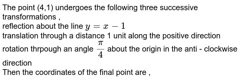 The point (4,1) undergoes the following three successive transformations ,<br> reflection about the line `y = x-1`  <br> translation through a distance 1 unit along the positive direction  <br> rotation thrpough an angle `pi/4` about the origin in the anti - clockwise direction <br>Then the coordinates of the final point are  ,<br>