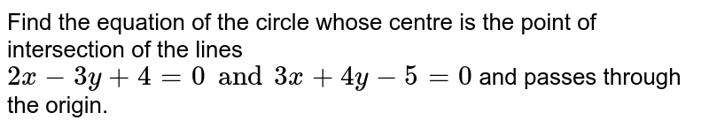 Find the equation of the circle whose centre is the point of intersection of the lines `2x-3y+4=0and3x+4y-5=0` and passes through the origin.